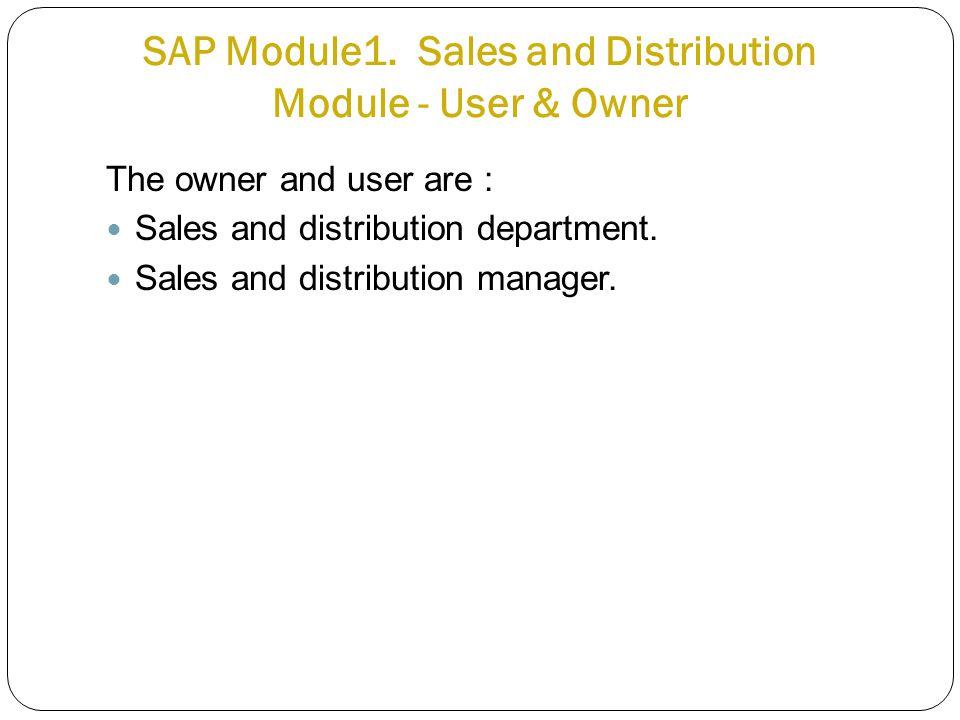 SAP Module1. Sales and Distribution Module - User & Owner The owner and user are : Sales and distribution department. Sales and distribution manager.