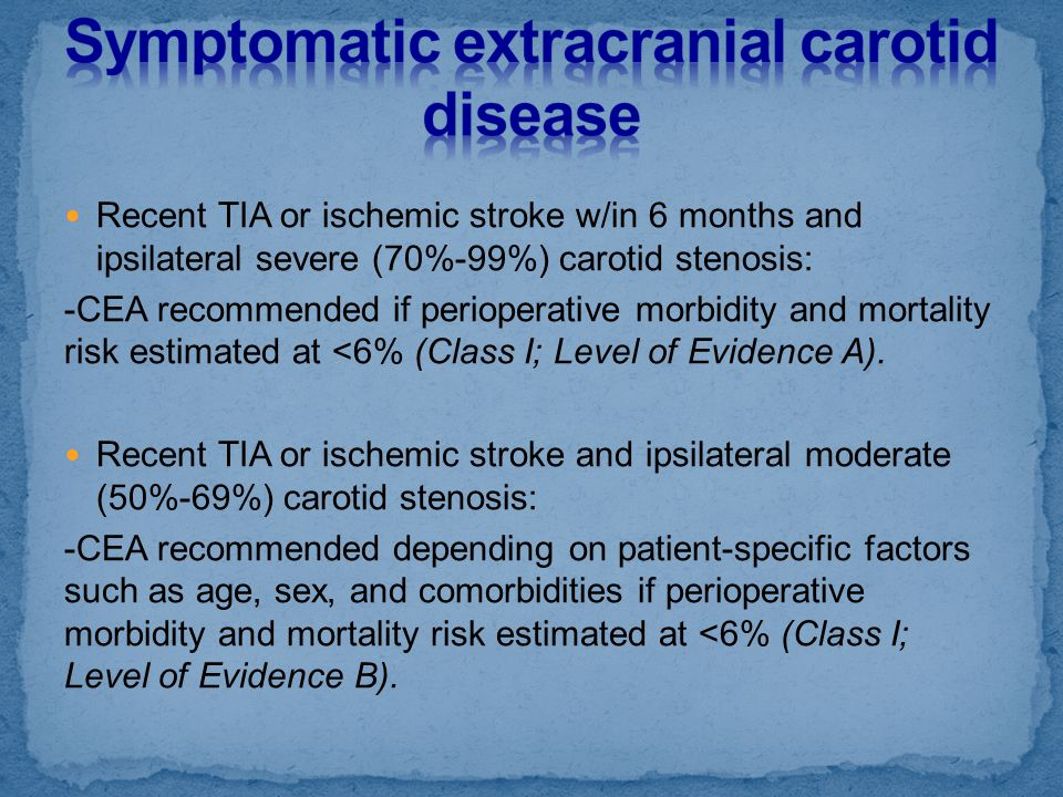 Recent TIA or ischemic stroke w/in 6 months and ipsilateral severe (70%-99%) carotid stenosis: -CEA recommended if perioperative morbidity and mortali