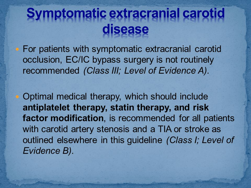For patients with symptomatic extracranial carotid occlusion, EC/IC bypass surgery is not routinely recommended (Class III; Level of Evidence A). Opti