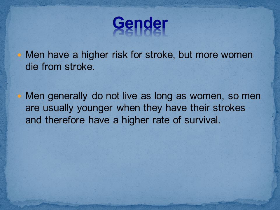 Men have a higher risk for stroke, but more women die from stroke. Men generally do not live as long as women, so men are usually younger when they ha