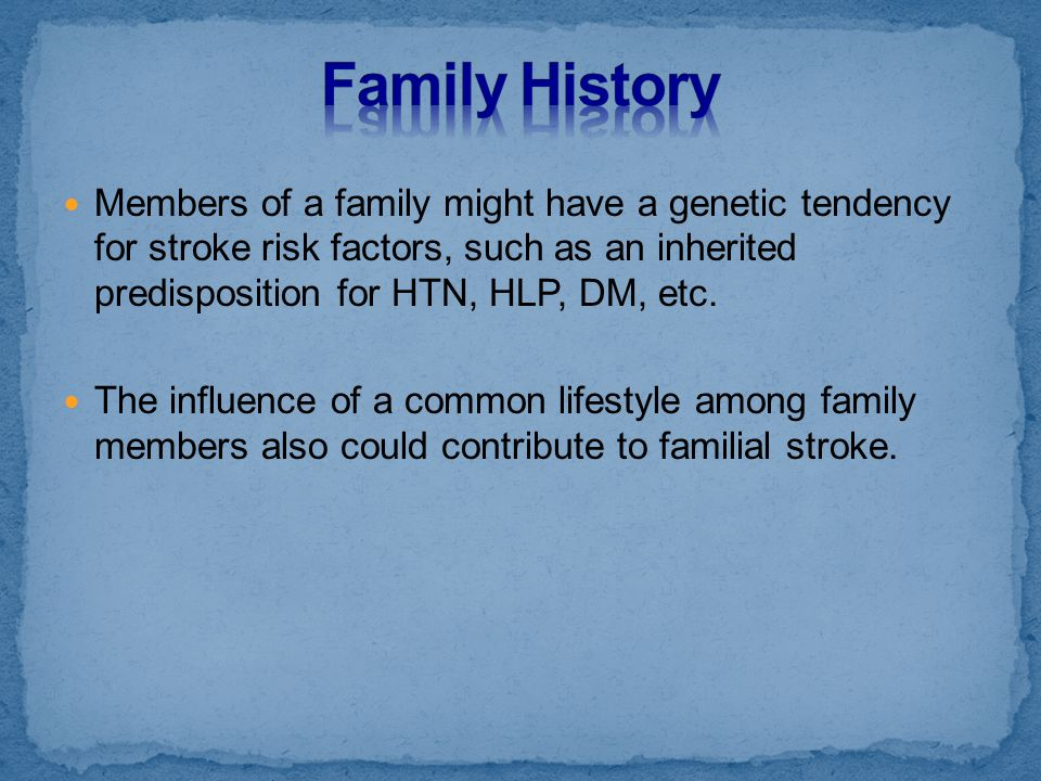 Members of a family might have a genetic tendency for stroke risk factors, such as an inherited predisposition for HTN, HLP, DM, etc. The influence of
