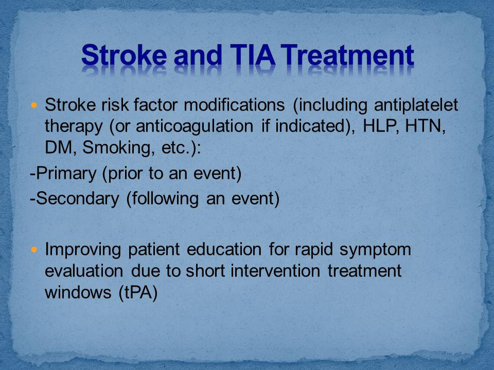 Stroke risk factor modifications (including antiplatelet therapy (or anticoagulation if indicated), HLP, HTN, DM, Smoking, etc.): -Primary (prior to a