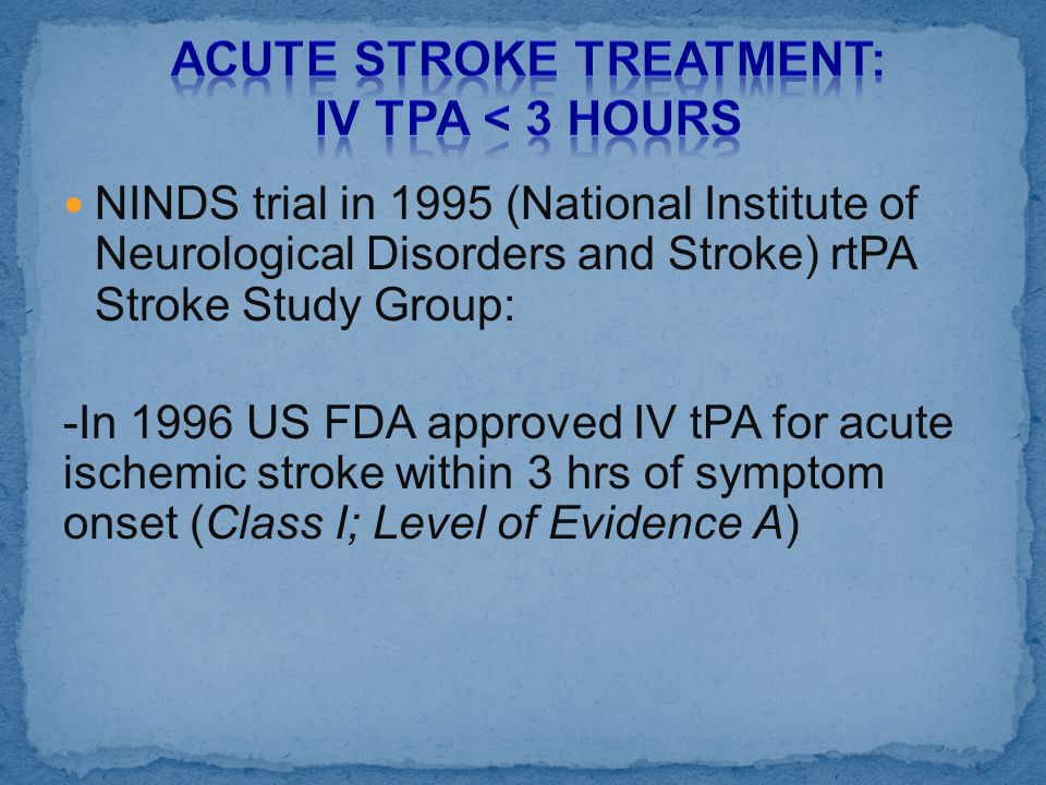 NINDS trial in 1995 (National Institute of Neurological Disorders and Stroke) rtPA Stroke Study Group: -In 1996 US FDA approved IV tPA for acute ische