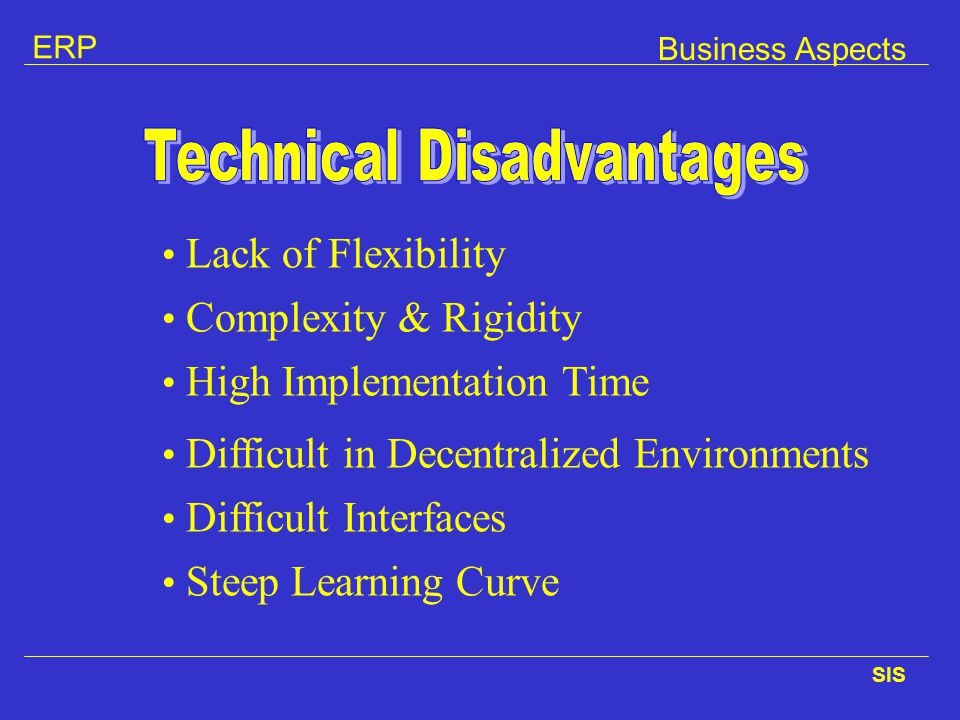 ERP SIS Lack of Flexibility Complexity & Rigidity High Implementation Time Difficult in Decentralized Environments Difficult Interfaces Steep Learning