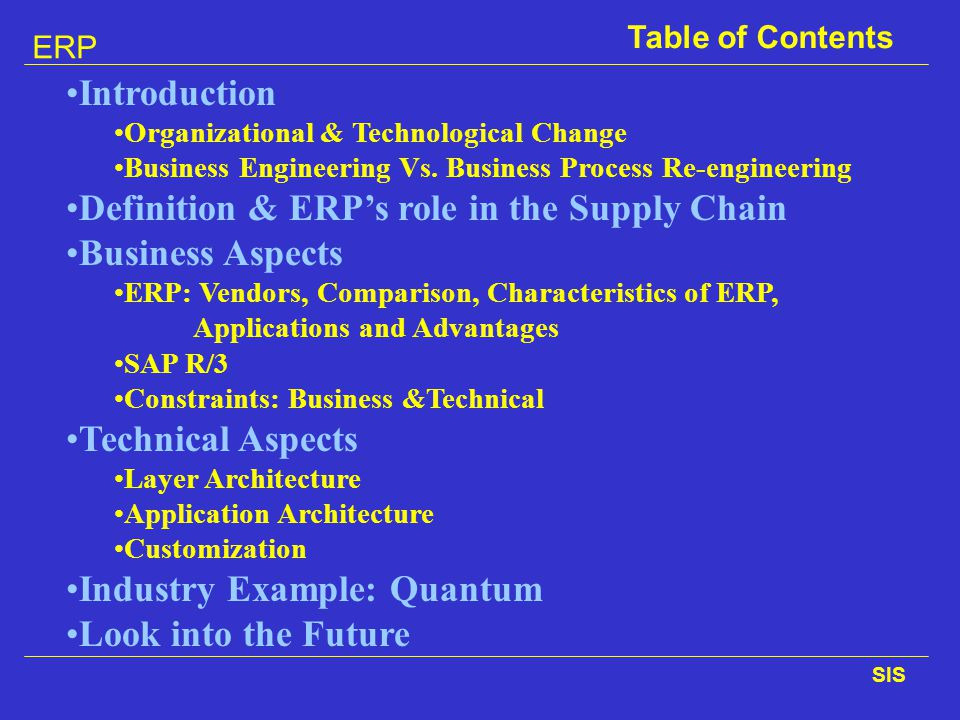 ERP SIS Table of Contents Introduction Organizational & Technological Change Business Engineering Vs. Business Process Re-engineering Definition & ERP