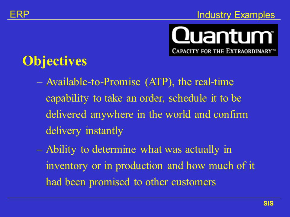 ERP SIS Industry Examples Objectives –Available-to-Promise (ATP), the real-time capability to take an order, schedule it to be delivered anywhere in t