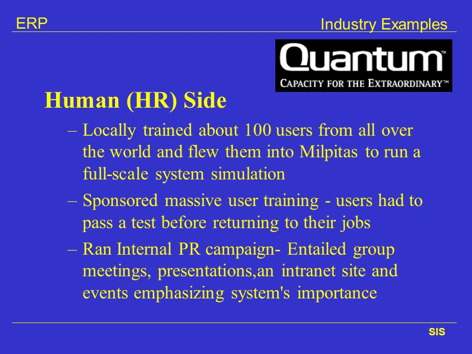ERP SIS Industry Examples Human (HR) Side –Locally trained about 100 users from all over the world and flew them into Milpitas to run a full-scale sys