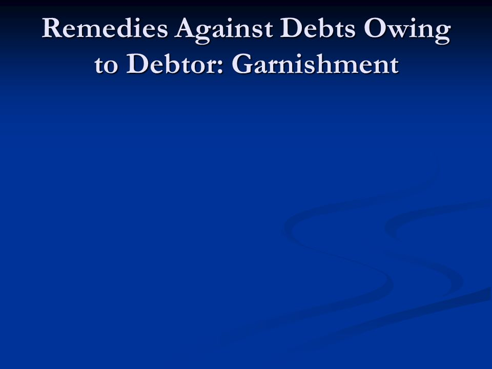 Remedies Against Debts Owing to Debtor: Garnishment