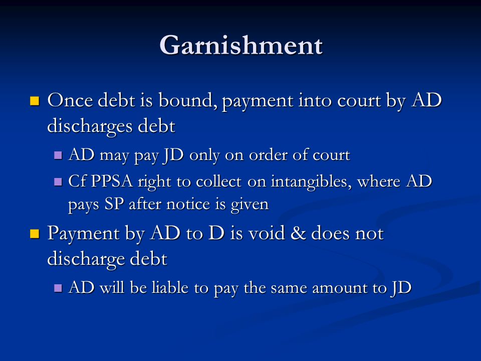 Garnishment Once debt is bound, payment into court by AD discharges debt Once debt is bound, payment into court by AD discharges debt AD may pay JD only on order of court AD may pay JD only on order of court Cf PPSA right to collect on intangibles, where AD pays SP after notice is given Cf PPSA right to collect on intangibles, where AD pays SP after notice is given Payment by AD to D is void & does not discharge debt Payment by AD to D is void & does not discharge debt AD will be liable to pay the same amount to JD AD will be liable to pay the same amount to JD