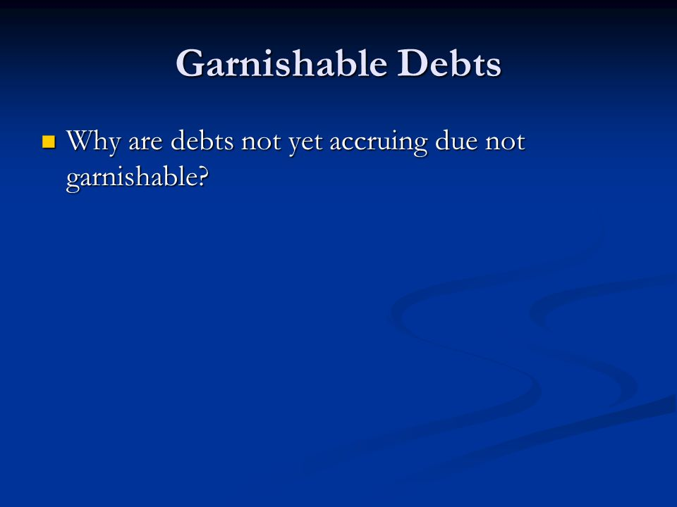 Garnishable Debts Why are debts not yet accruing due not garnishable.