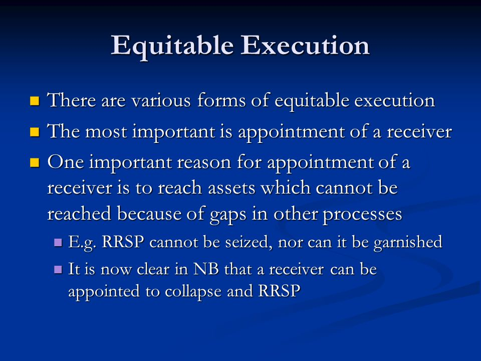 Equitable Execution There are various forms of equitable execution There are various forms of equitable execution The most important is appointment of a receiver The most important is appointment of a receiver One important reason for appointment of a receiver is to reach assets which cannot be reached because of gaps in other processes One important reason for appointment of a receiver is to reach assets which cannot be reached because of gaps in other processes E.g.