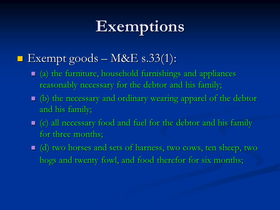 Exemptions Exempt goods – M&E s.33(1): Exempt goods – M&E s.33(1): (a) the furniture, household furnishings and appliances reasonably necessary for the debtor and his family; (a) the furniture, household furnishings and appliances reasonably necessary for the debtor and his family; (b) the necessary and ordinary wearing apparel of the debtor and his family; (b) the necessary and ordinary wearing apparel of the debtor and his family; (c) all necessary food and fuel for the debtor and his family for three months; (c) all necessary food and fuel for the debtor and his family for three months; (d) two horses and sets of harness, two cows, ten sheep, two hogs and twenty fowl, and food therefor for six months; (d) two horses and sets of harness, two cows, ten sheep, two hogs and twenty fowl, and food therefor for six months;