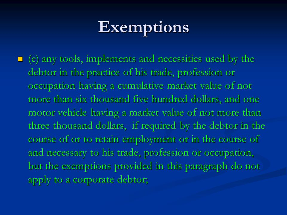 Exemptions (e) any tools, implements and necessities used by the debtor in the practice of his trade, profession or occupation having a cumulative market value of not more than six thousand five hundred dollars, and one motor vehicle having a market value of not more than three thousand dollars, if required by the debtor in the course of or to retain employment or in the course of and necessary to his trade, profession or occupation, but the exemptions provided in this paragraph do not apply to a corporate debtor; (e) any tools, implements and necessities used by the debtor in the practice of his trade, profession or occupation having a cumulative market value of not more than six thousand five hundred dollars, and one motor vehicle having a market value of not more than three thousand dollars, if required by the debtor in the course of or to retain employment or in the course of and necessary to his trade, profession or occupation, but the exemptions provided in this paragraph do not apply to a corporate debtor;