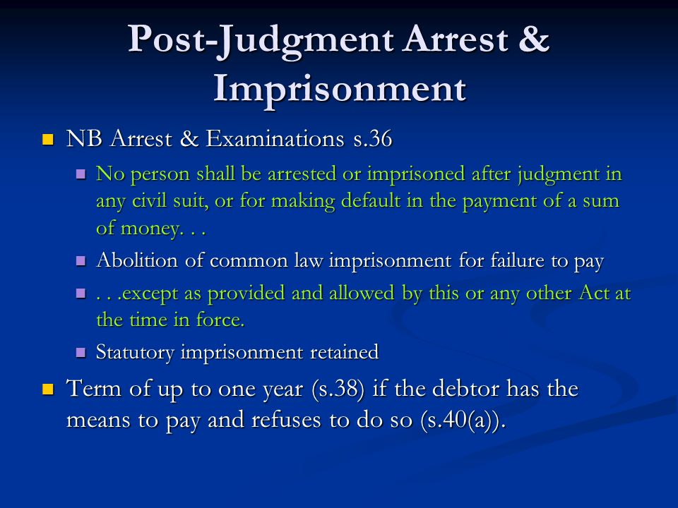 Post-Judgment Arrest & Imprisonment NB Arrest & Examinations s.36 NB Arrest & Examinations s.36 No person shall be arrested or imprisoned after judgment in any civil suit, or for making default in the payment of a sum of money...