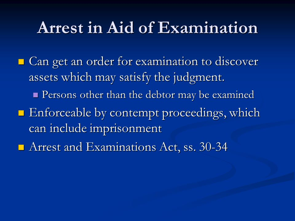 Arrest in Aid of Examination Can get an order for examination to discover assets which may satisfy the judgment.