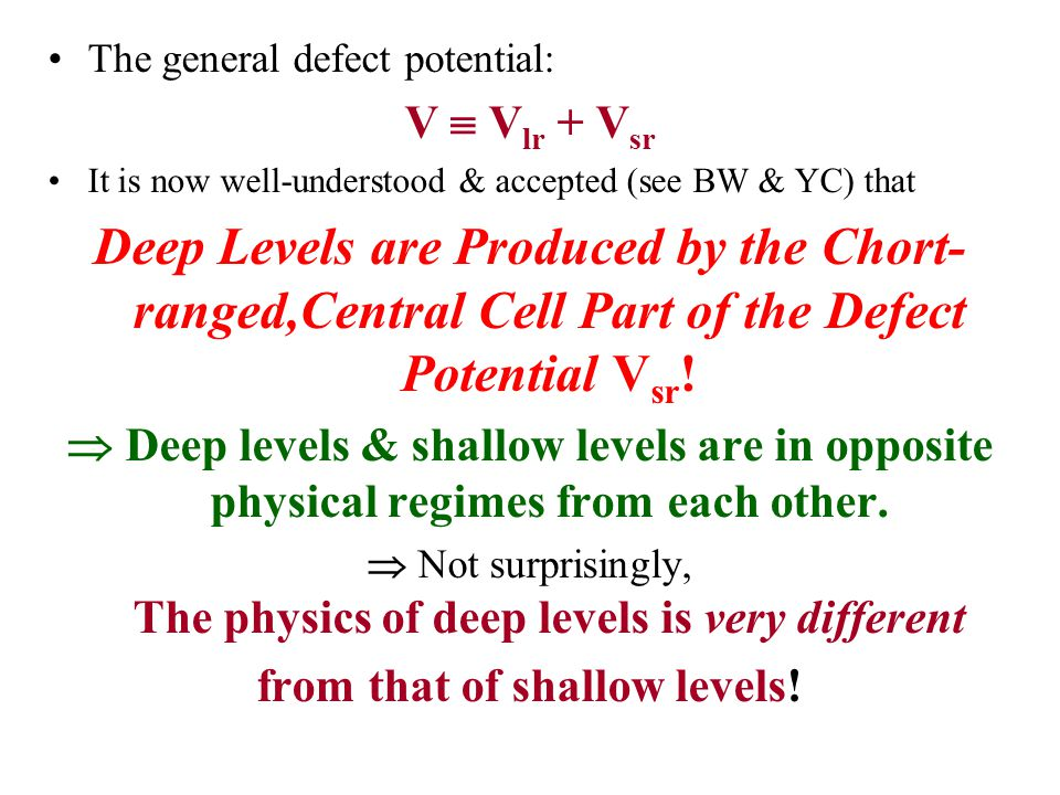 The general defect potential: V  V lr + V sr It is now well-understood & accepted (see BW & YC) that Deep Levels are Produced by the Chort- ranged,Central Cell Part of the Defect Potential V sr .