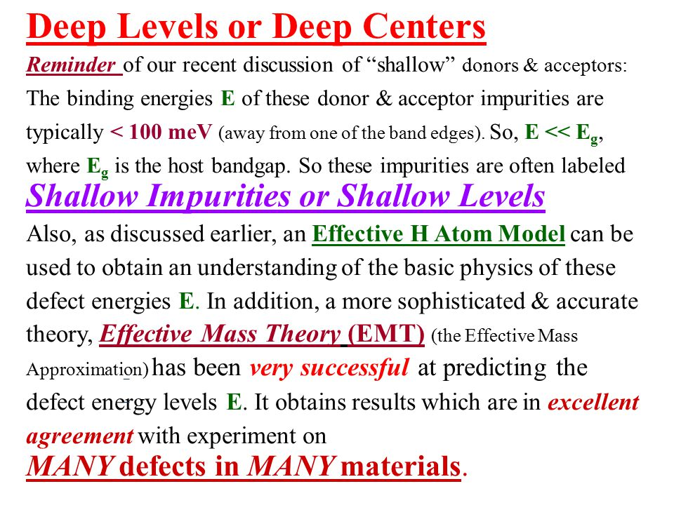 11 Deep Levels or Deep Centers Reminder of our recent discussion of shallow donors & acceptors: The binding energies E of these donor & acceptor impurities are typically < 100 meV (away from one of the band edges).