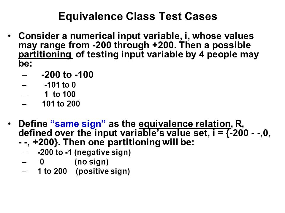 Equivalence Class Test Cases Consider a numerical input variable, i, whose values may range from -200 through +200. Then a possible partitioning of te