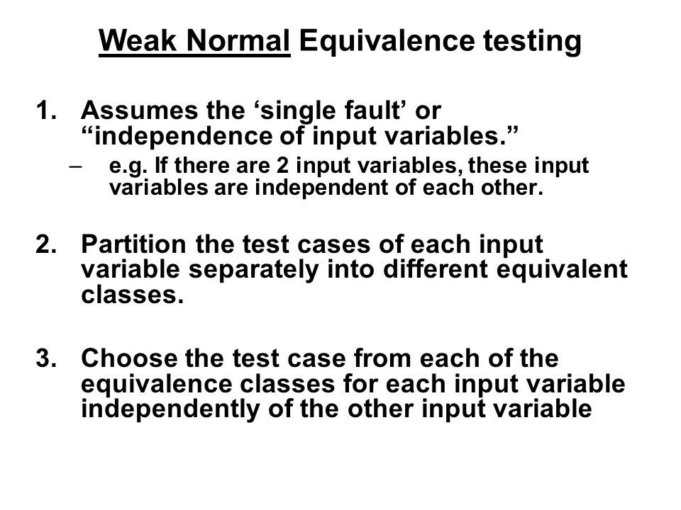 """Weak Normal Equivalence testing 1.Assumes the 'single fault' or """"independence of input variables."""" –e.g. If there are 2 input variables, these input v"""