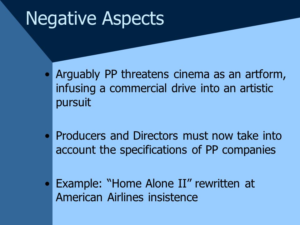 Negative Aspects Arguably PP threatens cinema as an artform, infusing a commercial drive into an artistic pursuit Producers and Directors must now take into account the specifications of PP companies Example: Home Alone II rewritten at American Airlines insistence