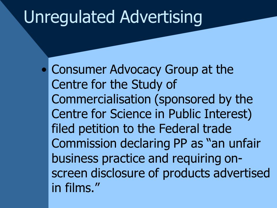 Unregulated Advertising Consumer Advocacy Group at the Centre for the Study of Commercialisation (sponsored by the Centre for Science in Public Interest) filed petition to the Federal trade Commission declaring PP as an unfair business practice and requiring on- screen disclosure of products advertised in films.