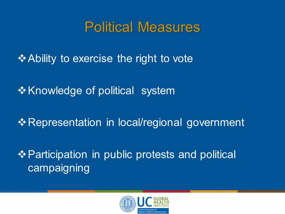 Political Measures  Ability to exercise the right to vote  Knowledge of political system  Representation in local/regional government  Participation in public protests and political campaigning