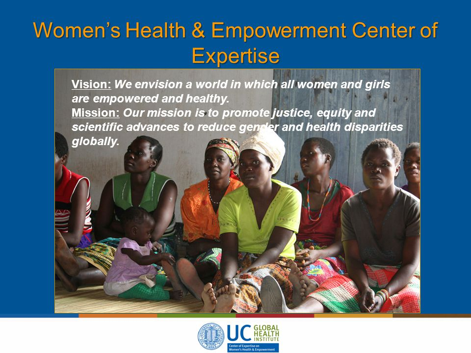 Women's Health & Empowerment Center of Expertise Vision: We envision a world in which all women and girls are empowered and healthy.