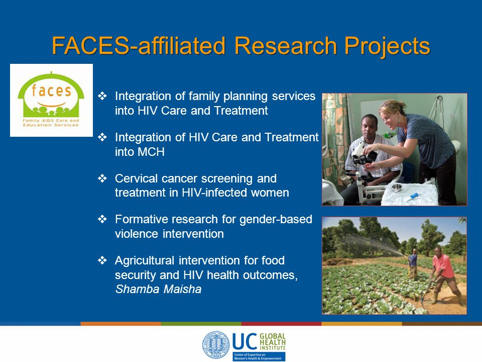 FACES-affiliated Research Projects  Integration of family planning services into HIV Care and Treatment  Integration of HIV Care and Treatment into MCH  Cervical cancer screening and treatment in HIV-infected women  Formative research for gender-based violence intervention  Agricultural intervention for food security and HIV health outcomes, Shamba Maisha