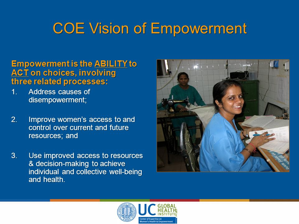 COE Vision of Empowerment Empowerment is the ABILITY to ACT on choices, involving three related processes: 1.Address causes of disempowerment; 2.Improve women's access to and control over current and future resources; and 3.Use improved access to resources & decision-making to achieve individual and collective well-being and health.