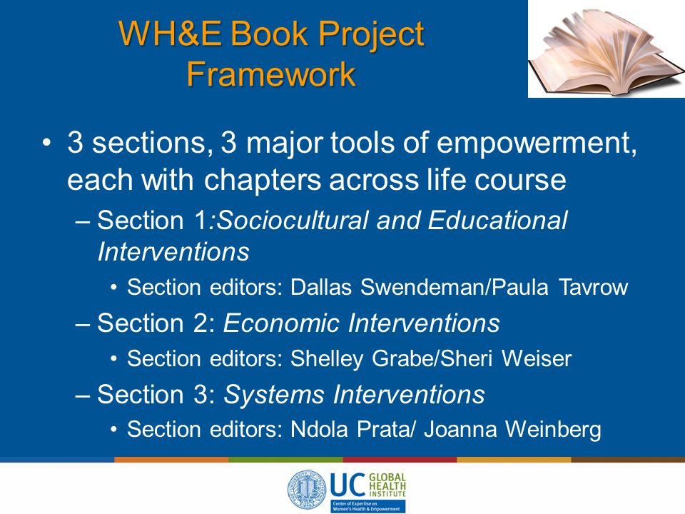 WH&E Book Project Framework 3 sections, 3 major tools of empowerment, each with chapters across life course –Section 1:Sociocultural and Educational Interventions Section editors: Dallas Swendeman/Paula Tavrow –Section 2: Economic Interventions Section editors: Shelley Grabe/Sheri Weiser –Section 3: Systems Interventions Section editors: Ndola Prata/ Joanna Weinberg