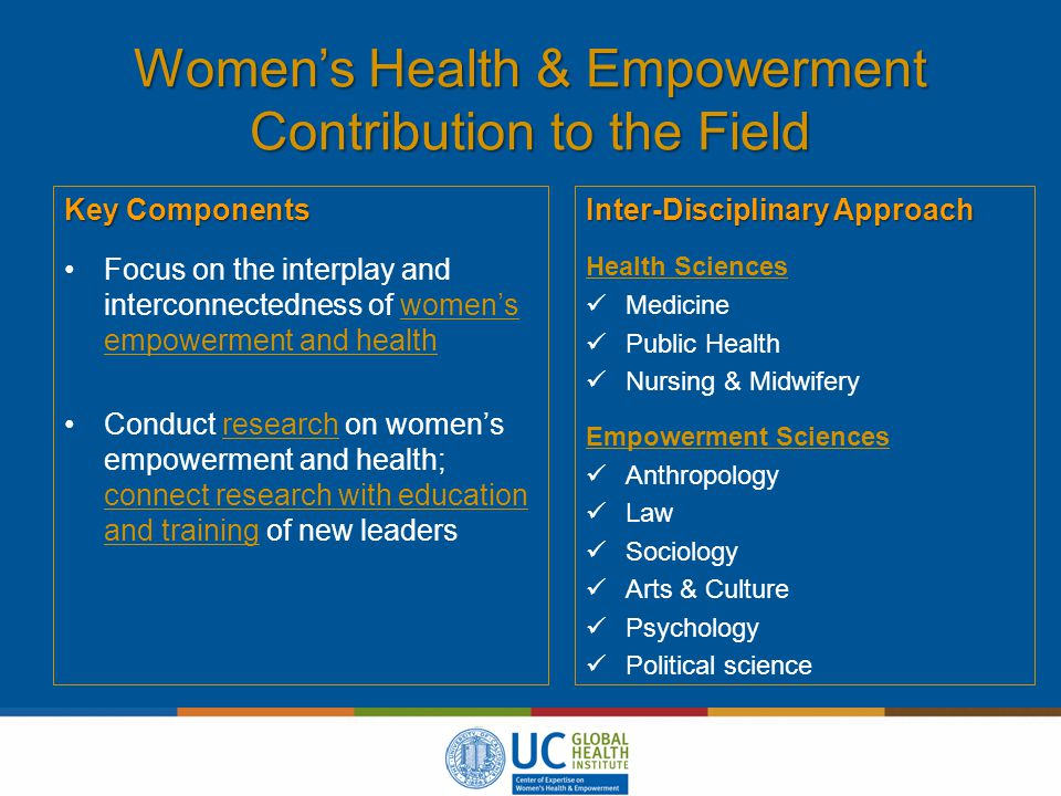 Women's Health & Empowerment Contribution to the Field Key Components Focus on the interplay and interconnectedness of women's empowerment and health Conduct research on women's empowerment and health; connect research with education and training of new leaders Inter-Disciplinary Approach Health Sciences Medicine Public Health Nursing & Midwifery Empowerment Sciences Anthropology Law Sociology Arts & Culture Psychology Political science