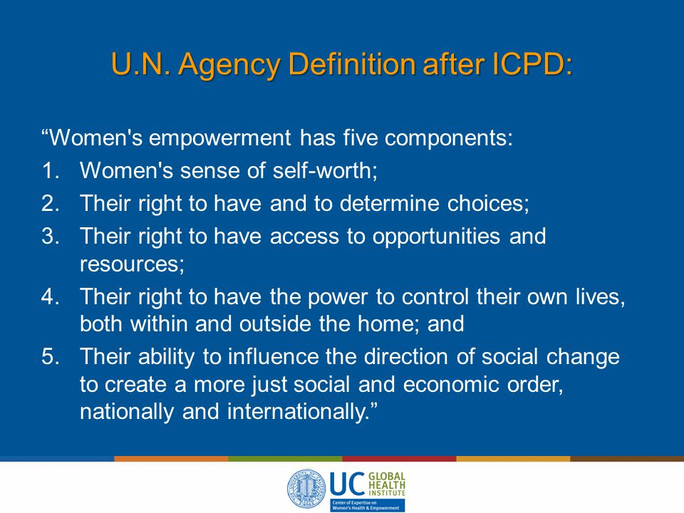 "U.N. Agency Definition after ICPD: ""Women's empowerment has five components: 1.Women's sense of self-worth; 2.Their right to have and to determine cho"