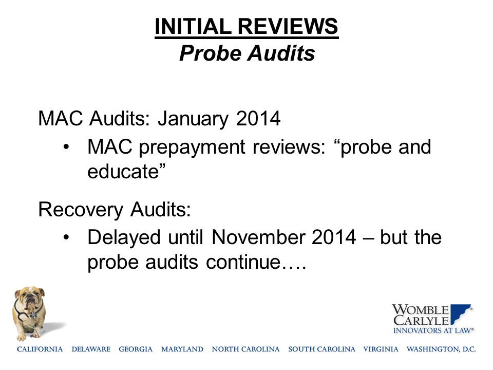 "INITIAL REVIEWS Probe Audits MAC Audits: January 2014 MAC prepayment reviews: ""probe and educate"" Recovery Audits: Delayed until November 2014 – but t"