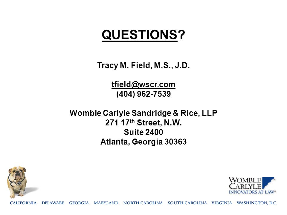QUESTIONS? Tracy M. Field, M.S., J.D. tfield@wscr.com (404) 962-7539 Womble Carlyle Sandridge & Rice, LLP 271 17 th Street, N.W. Suite 2400 Atlanta, G