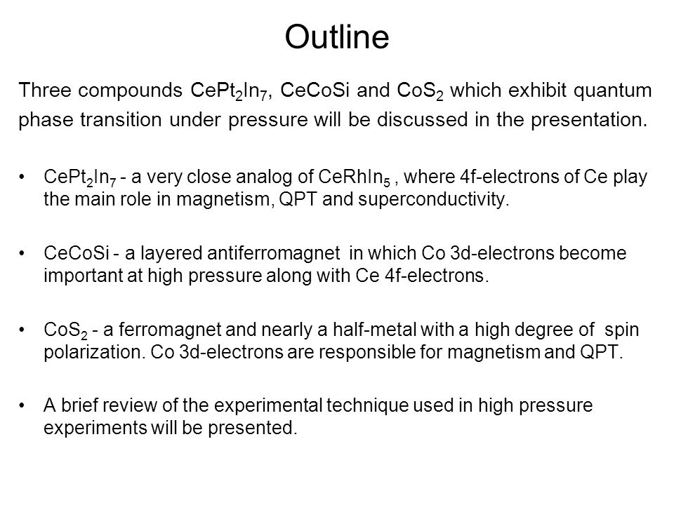 Outline Three compounds CePt 2 In 7, CeCoSi and CoS 2 which exhibit quantum phase transition under pressure will be discussed in the presentation.