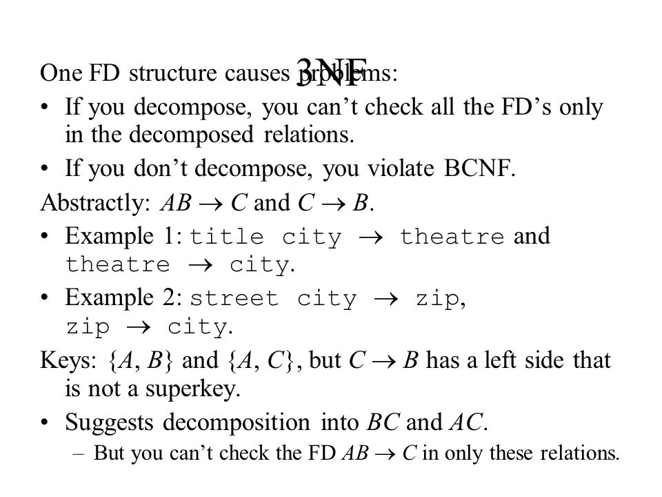 3NF One FD structure causes problems: If you decompose, you can't check all the FD's only in the decomposed relations. If you don't decompose, you vio