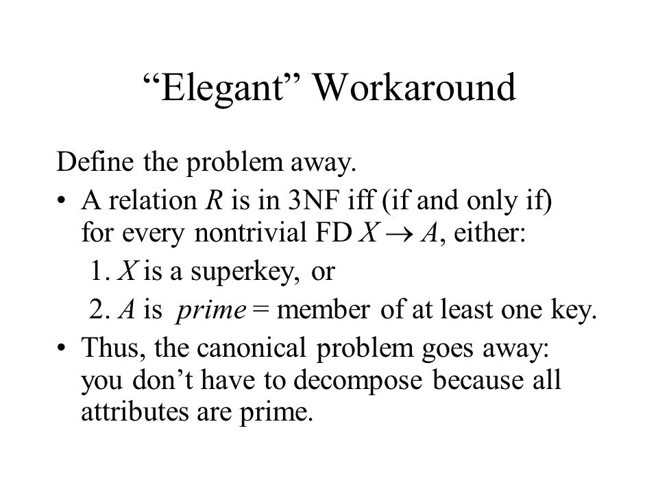 """Elegant"" Workaround Define the problem away. A relation R is in 3NF iff (if and only if) for every nontrivial FD X  A, either: 1. X is a superkey, o"