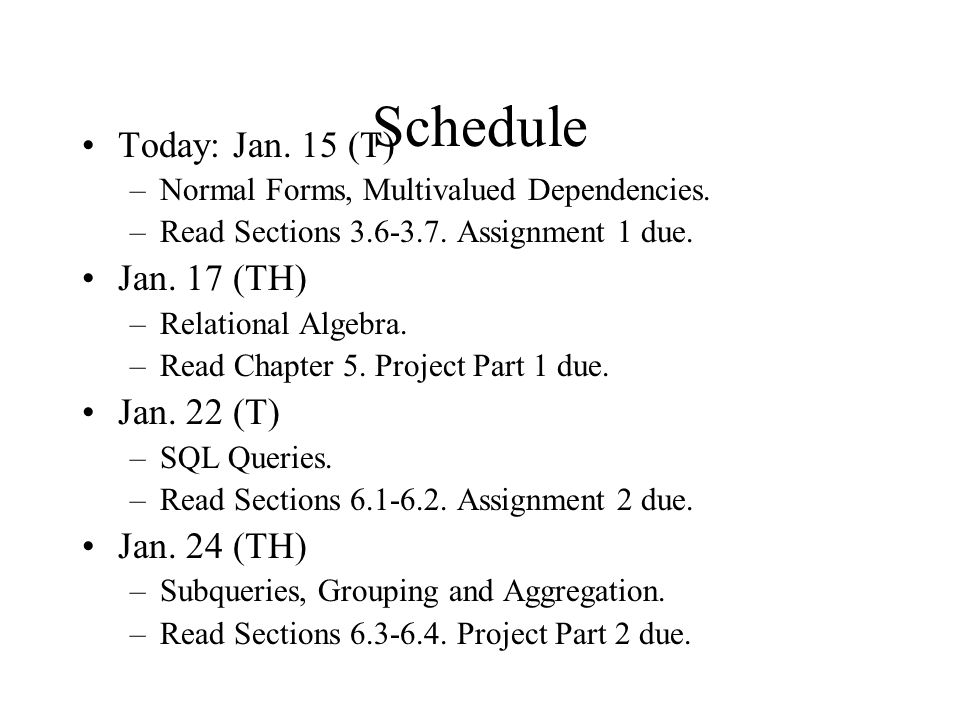Schedule Today: Jan. 15 (T) –Normal Forms, Multivalued Dependencies. –Read Sections 3.6-3.7. Assignment 1 due. Jan. 17 (TH) –Relational Algebra. –Read