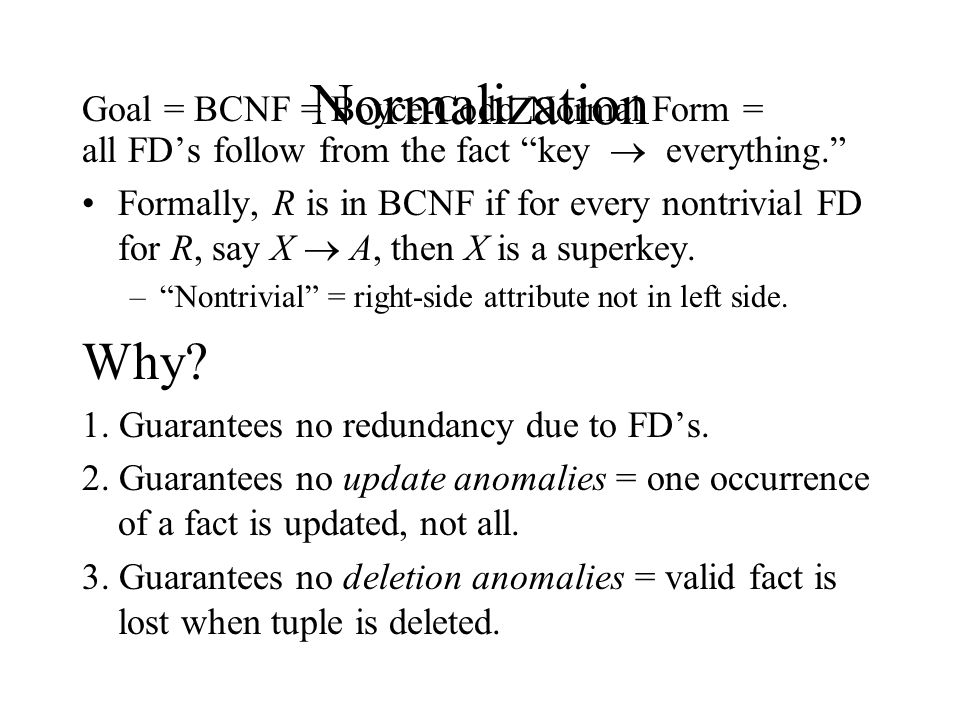 "Normalization Goal = BCNF = Boyce-Codd Normal Form = all FD's follow from the fact ""key  everything."" Formally, R is in BCNF if for every nontrivial"