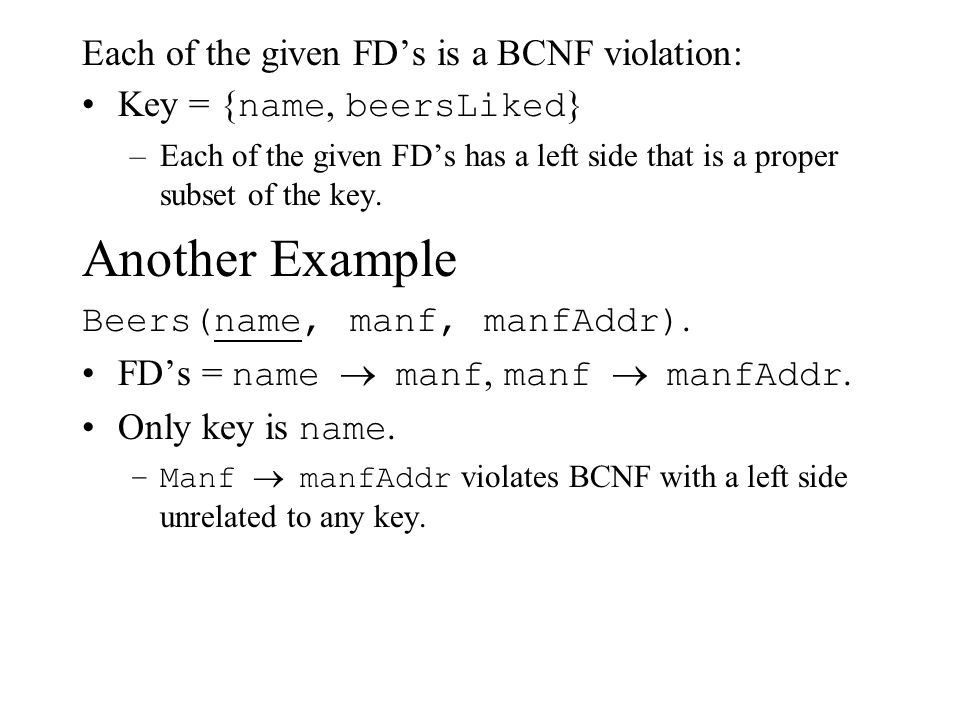 Each of the given FD's is a BCNF violation: Key = { name, beersLiked } –Each of the given FD's has a left side that is a proper subset of the key. Ano