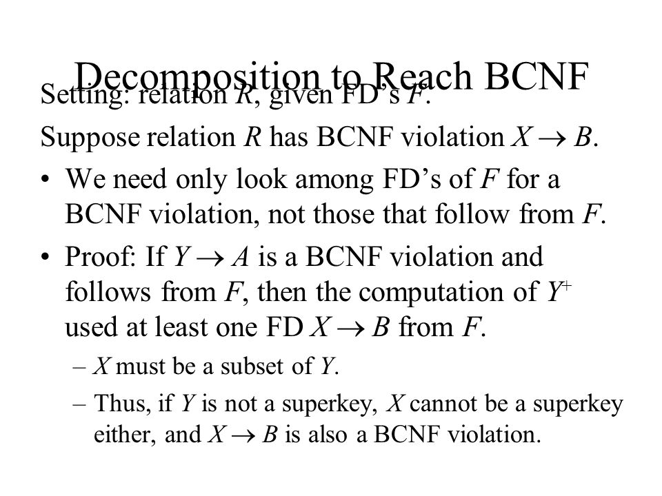Decomposition to Reach BCNF Setting: relation R, given FD's F.