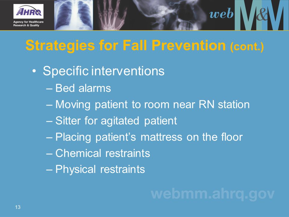 13 Strategies for Fall Prevention (cont.) Specific interventions – Bed alarms – Moving patient to room near RN station – Sitter for agitated patient – Placing patient's mattress on the floor – Chemical restraints – Physical restraints