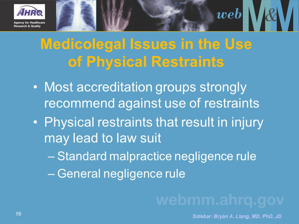 16 Medicolegal Issues in the Use of Physical Restraints Most accreditation groups strongly recommend against use of restraints Physical restraints that result in injury may lead to law suit – Standard malpractice negligence rule – General negligence rule Sidebar: Bryan A.