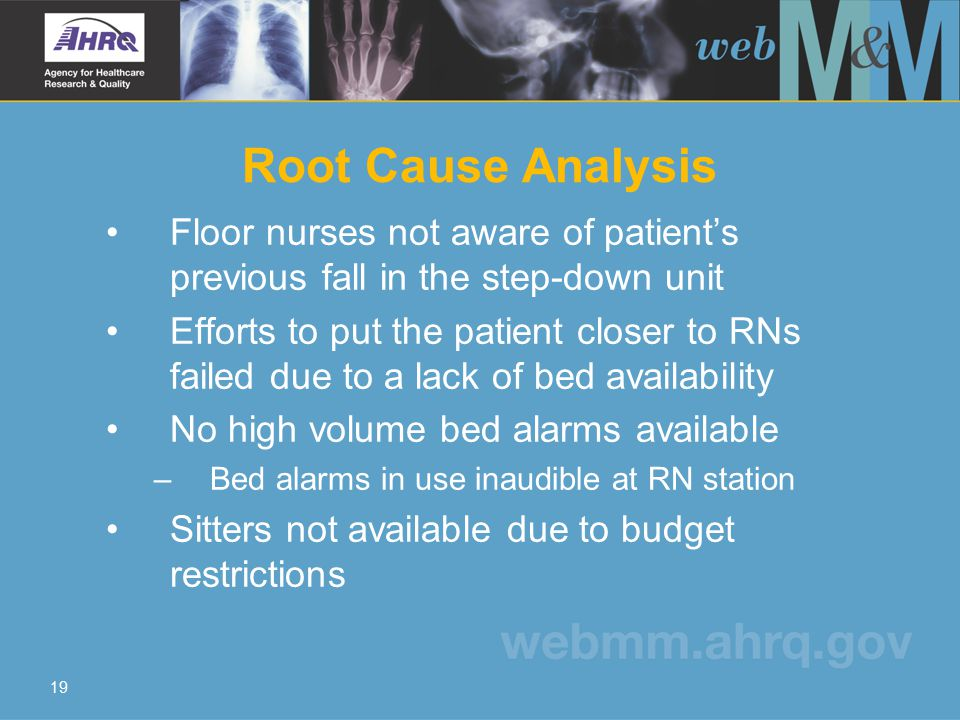 19 Root Cause Analysis Floor nurses not aware of patient's previous fall in the step-down unit Efforts to put the patient closer to RNs failed due to a lack of bed availability No high volume bed alarms available – Bed alarms in use inaudible at RN station Sitters not available due to budget restrictions