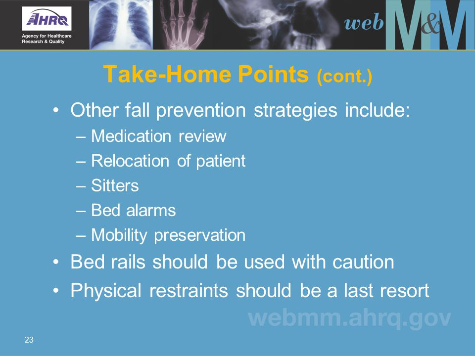 23 Take-Home Points (cont.) Other fall prevention strategies include: –Medication review –Relocation of patient –Sitters –Bed alarms –Mobility preservation Bed rails should be used with caution Physical restraints should be a last resort