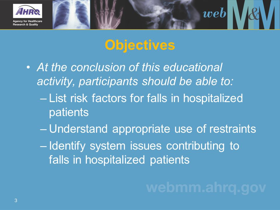 3 Objectives At the conclusion of this educational activity, participants should be able to: –List risk factors for falls in hospitalized patients –Understand appropriate use of restraints –Identify system issues contributing to falls in hospitalized patients