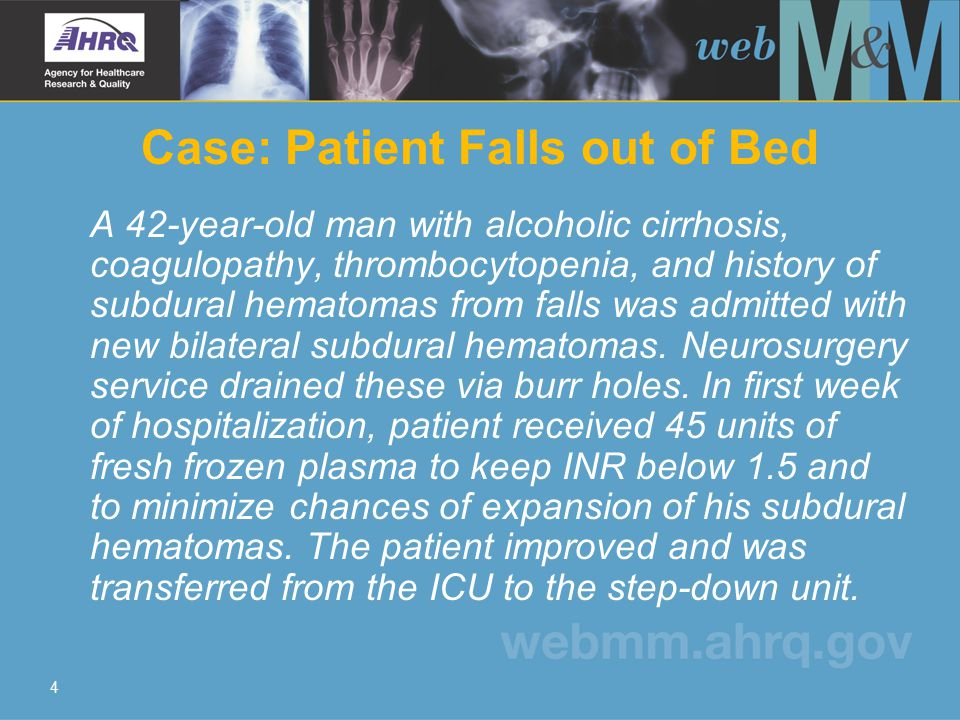 4 Case: Patient Falls out of Bed A 42-year-old man with alcoholic cirrhosis, coagulopathy, thrombocytopenia, and history of subdural hematomas from falls was admitted with new bilateral subdural hematomas.