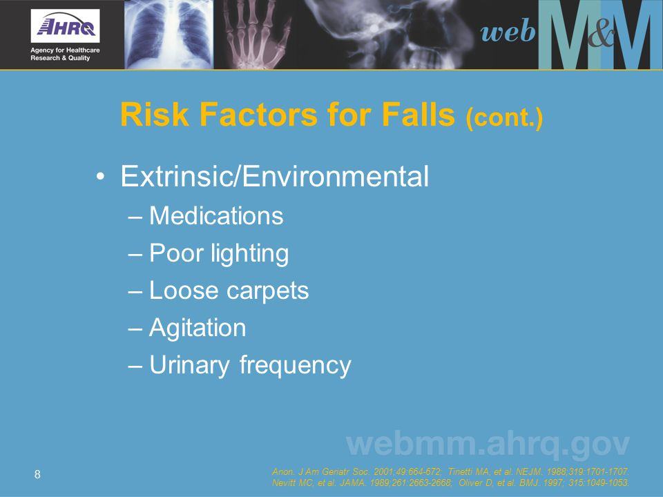 8 Risk Factors for Falls (cont.) Extrinsic/Environmental – Medications – Poor lighting – Loose carpets – Agitation – Urinary frequency Anon.