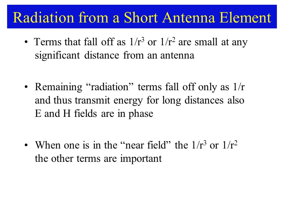 Radiation from a Short Antenna Element Terms that fall off as 1/r 3 or 1/r 2 are small at any significant distance from an antenna Remaining radiation terms fall off only as 1/r and thus transmit energy for long distances also E and H fields are in phase When one is in the near field the 1/r 3 or 1/r 2 the other terms are important