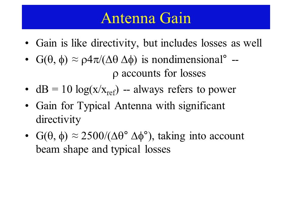 Antenna Gain Gain is like directivity, but includes losses as well G(  ) ≈  /(  ) is nondimensional° --  accounts for losses dB = 10 log(x/x ref ) -- always refers to power Gain for Typical Antenna with significant directivity G(  ) ≈ 2500/(  °  °), taking into account beam shape and typical losses
